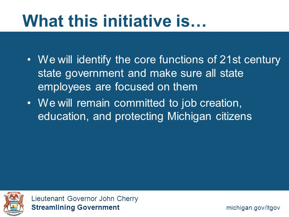 Streamlining Government michigan.gov/ltgov  Lieutenant Governor John Cherry Lieutenant Governor John Cherry Streamlining Government What this initiative is… We will identify the core functions of 21st century state government and make sure all state employees are focused on them We will remain committed to job creation, education, and protecting Michigan citizens