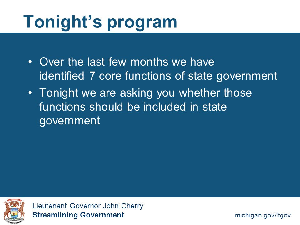 Streamlining Government michigan.gov/ltgov  Lieutenant Governor John Cherry Lieutenant Governor John Cherry Streamlining Government Tonight's program  I will read descriptions of the 7 core functions (raise your hand if you don't have a copy)  Using your electronic clickers, you will be asked to vote yes or no on including those functions  Results will appear immediately onscreen