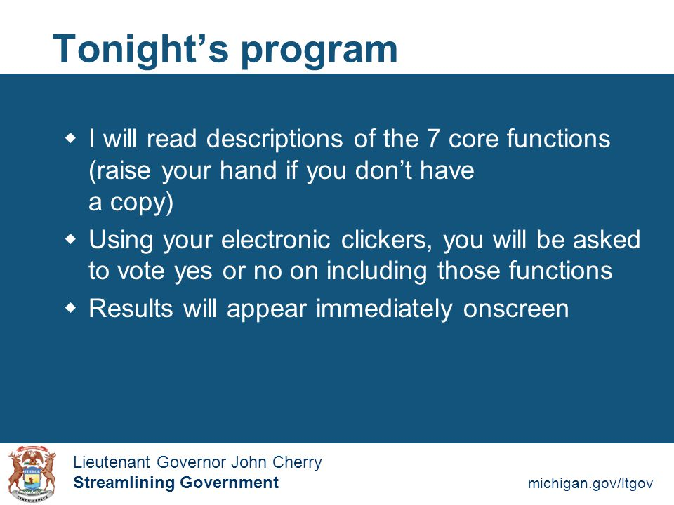 Streamlining Government michigan.gov/ltgov  Lieutenant Governor John Cherry Lieutenant Governor John Cherry Streamlining Government Tonight's program  I will read descriptions of the 7 core functions (raise your hand if you don't have a copy)  Using your electronic clickers, you will be asked to vote yes or no on including those functions  Results will appear immediately onscreen