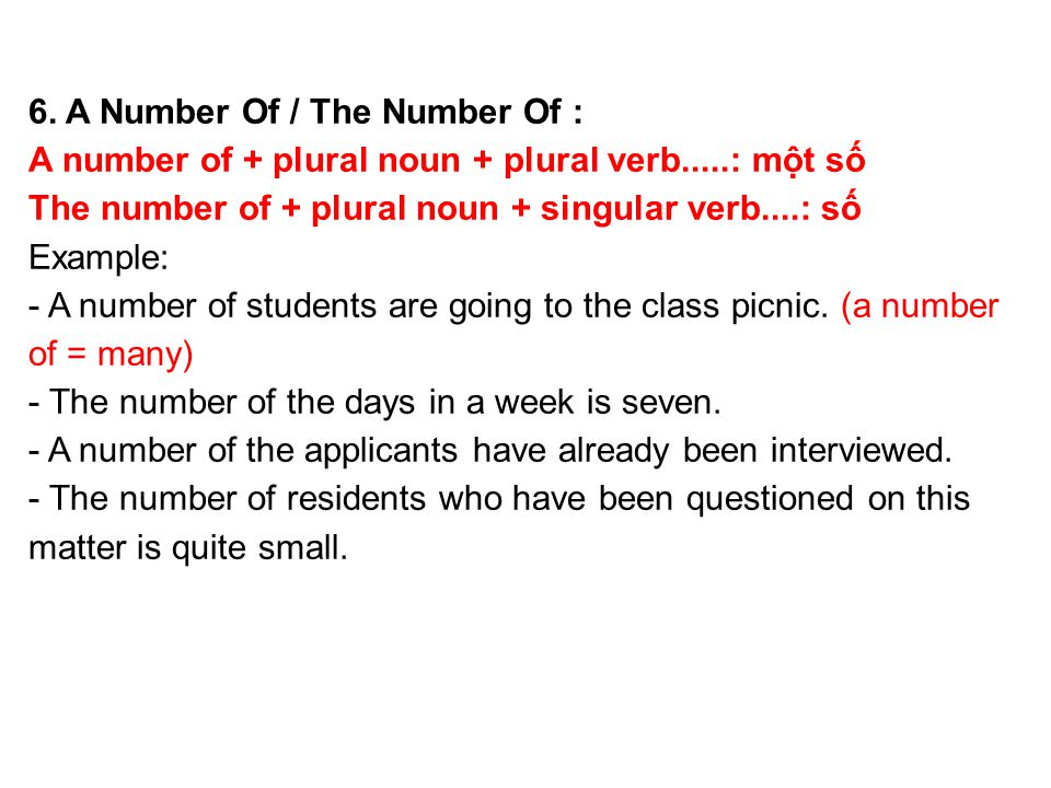 6. A Number Of / The Number Of : A number of + plural noun + plural verb.....: một số The number of + plural noun + singular verb....: số Example: - A