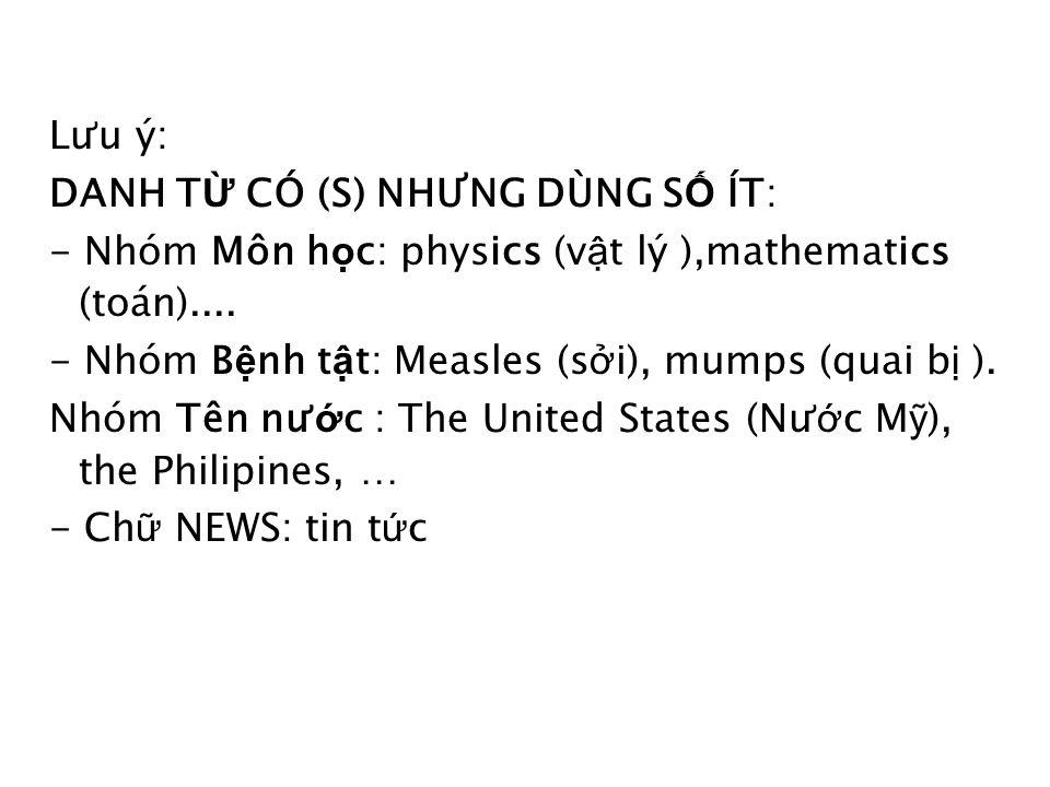 Lưu ý: DANH T Ừ CÓ (S) NHƯNG DÙNG S Ố ÍT: - Nhóm Môn h ọ c: physics (v ậ t lý ),mathematics (toán)....