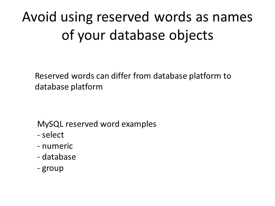 Avoid using reserved words as names of your database objects Reserved words can differ from database platform to database platform MySQL reserved word examples - select - numeric - database - group