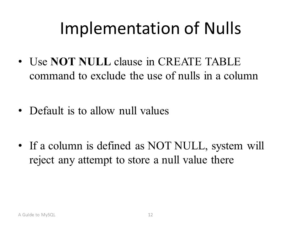 A Guide to MySQL12 Implementation of Nulls Use NOT NULL clause in CREATE TABLE command to exclude the use of nulls in a column Default is to allow null values If a column is defined as NOT NULL, system will reject any attempt to store a null value there