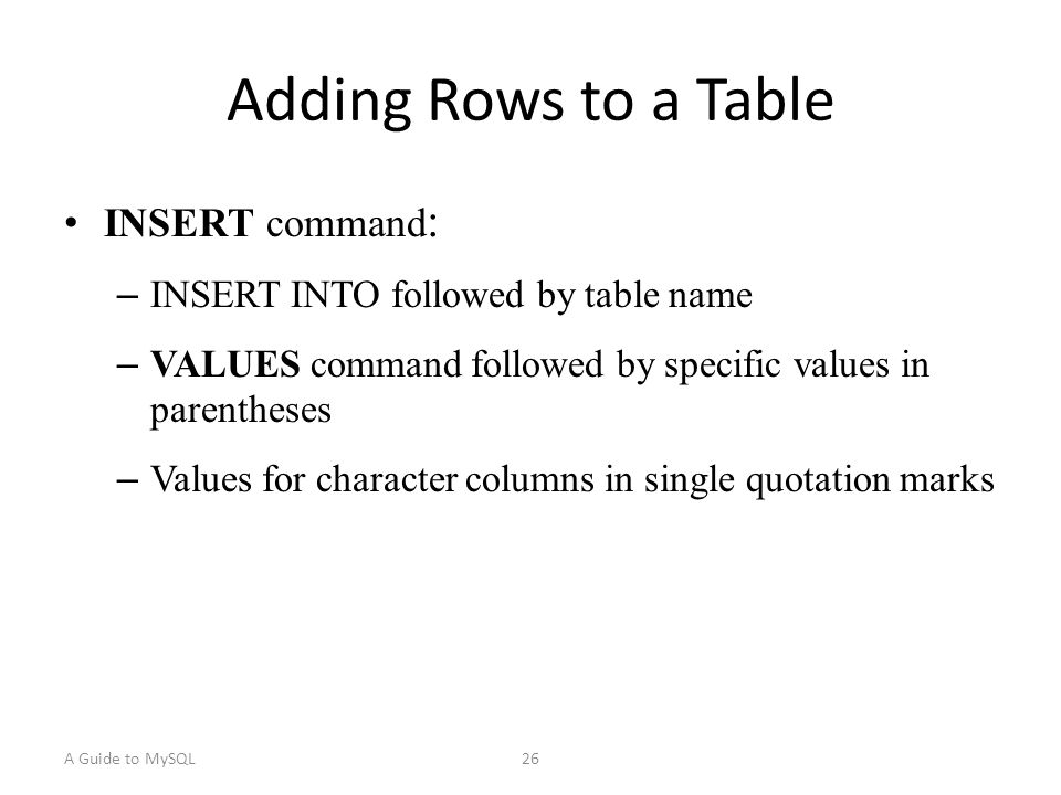 A Guide to MySQL26 Adding Rows to a Table INSERT command : – INSERT INTO followed by table name – VALUES command followed by specific values in parentheses – Values for character columns in single quotation marks
