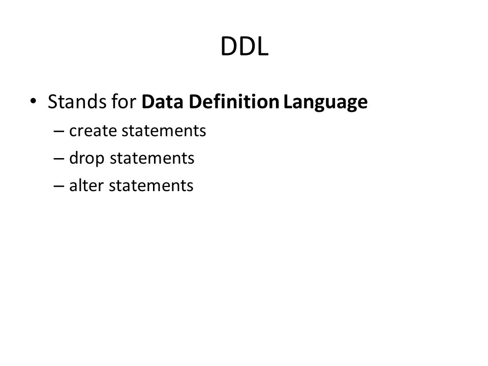 DDL Stands for Data Definition Language – create statements – drop statements – alter statements