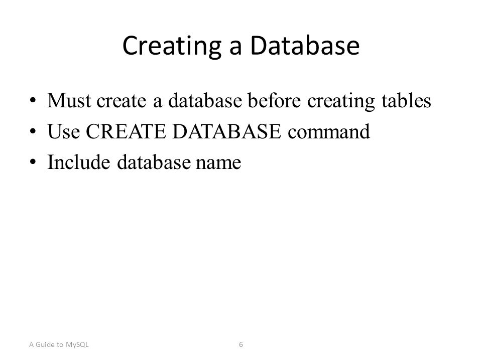 A Guide to MySQL6 Creating a Database Must create a database before creating tables Use CREATE DATABASE command Include database name
