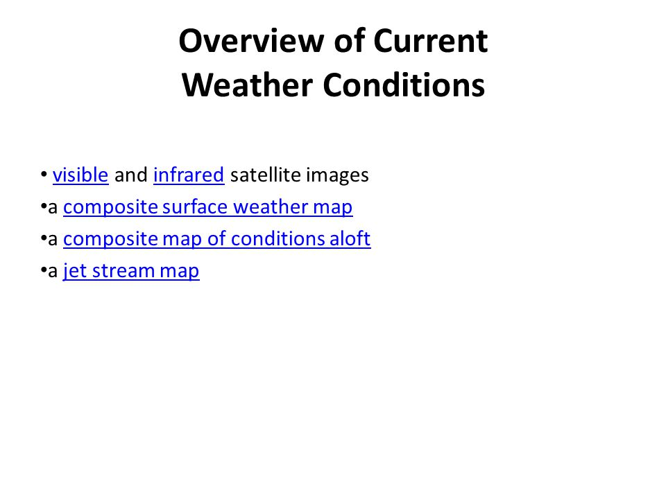 Overview of Current Weather Conditions visible and infrared satellite imagesvisibleinfrared a composite surface weather mapcomposite surface weather map a composite map of conditions aloftcomposite map of conditions aloft a jet stream mapjet stream map