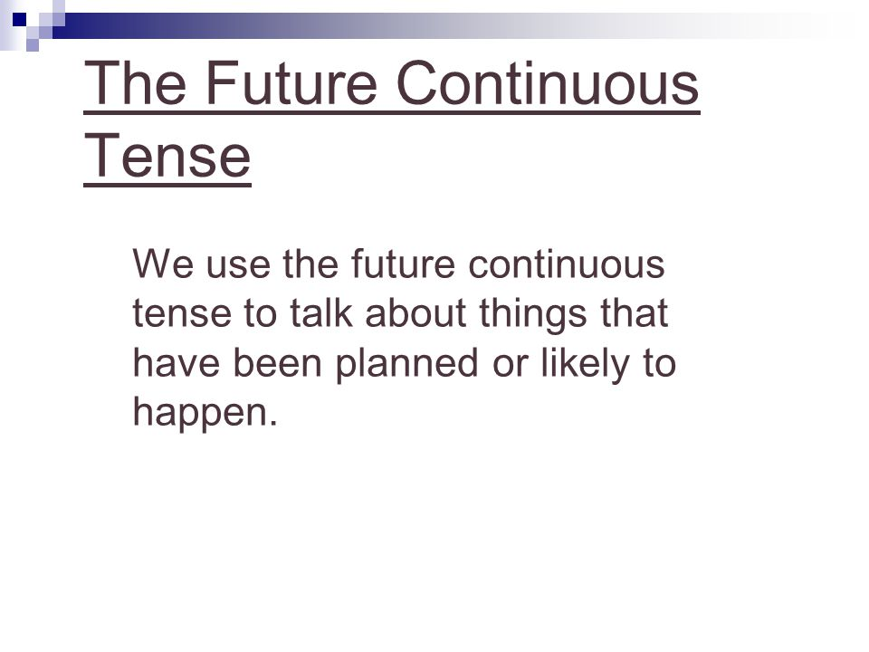 The Future Continuous Tense We use the future continuous tense to talk about things that have been planned or likely to happen.