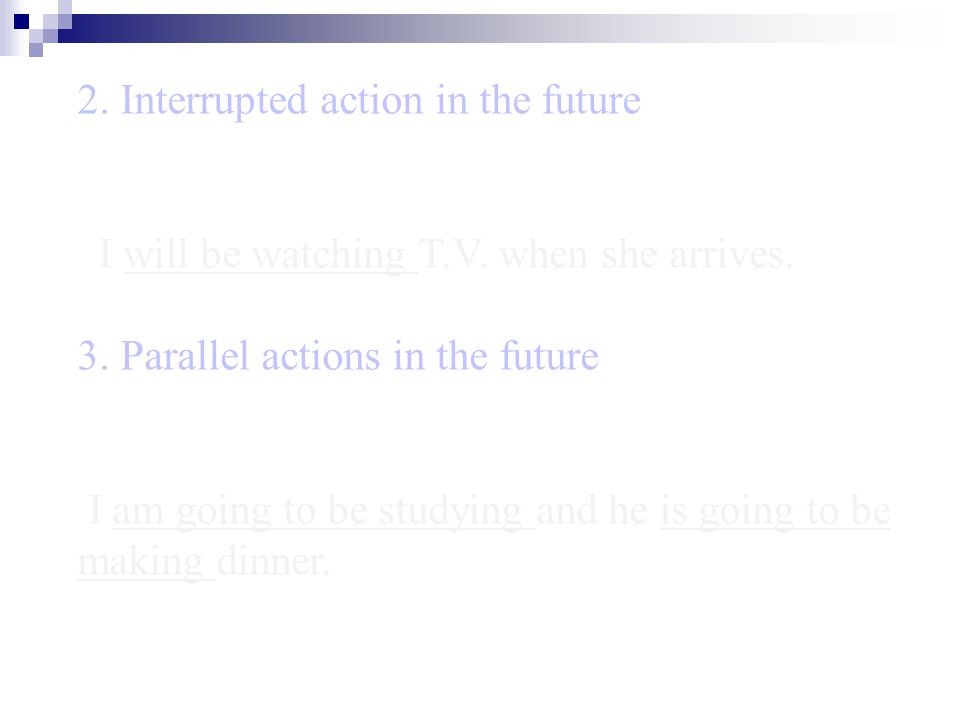 2. Interrupted action in the future I will be watching T.V. when she arrives. 3. Parallel actions in the future I am going to be studying and he is go