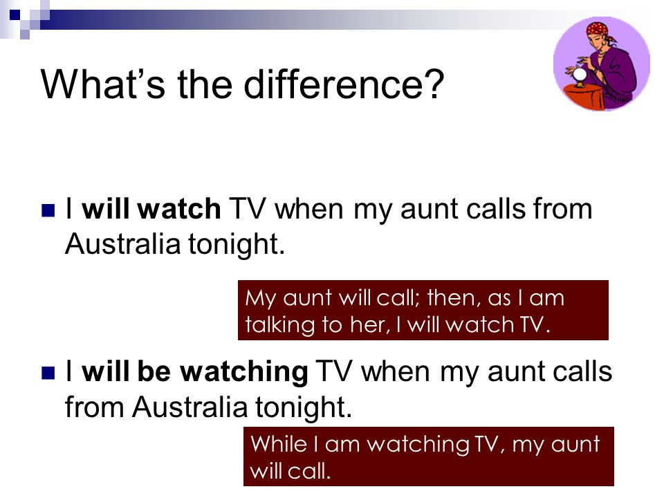 What's the difference? I will watch TV when my aunt calls from Australia tonight. I will be watching TV when my aunt calls from Australia tonight. My