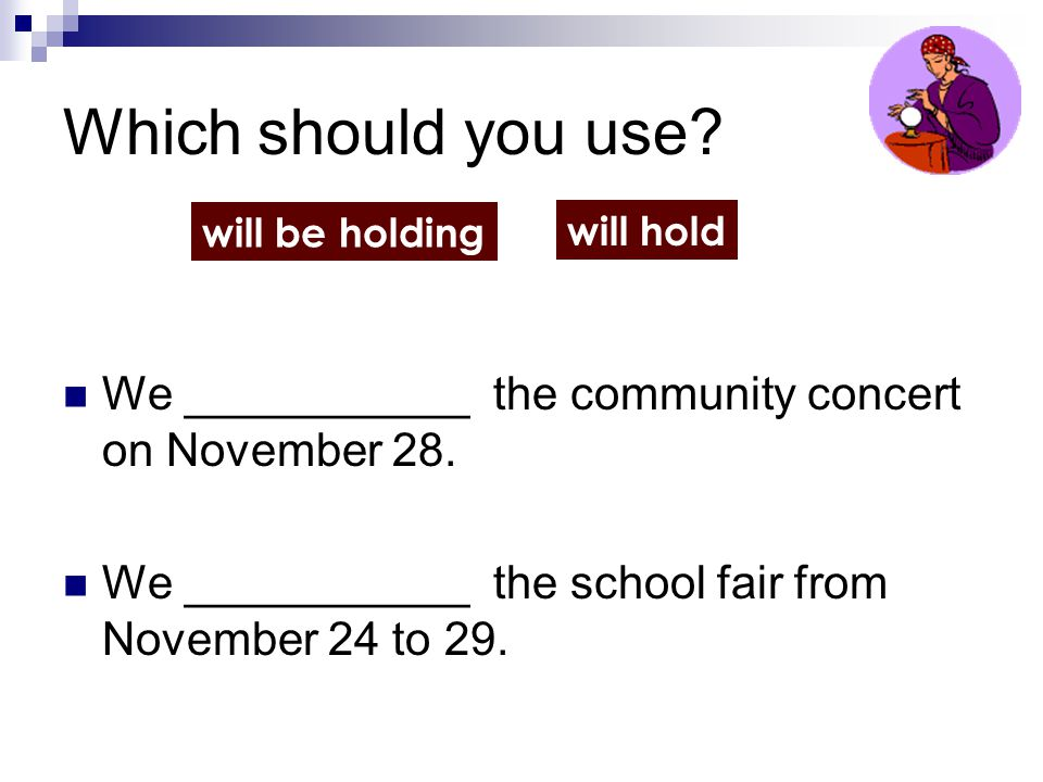 Which should you use? We ___________ the community concert on November 28. We ___________ the school fair from November 24 to 29. will be holding will