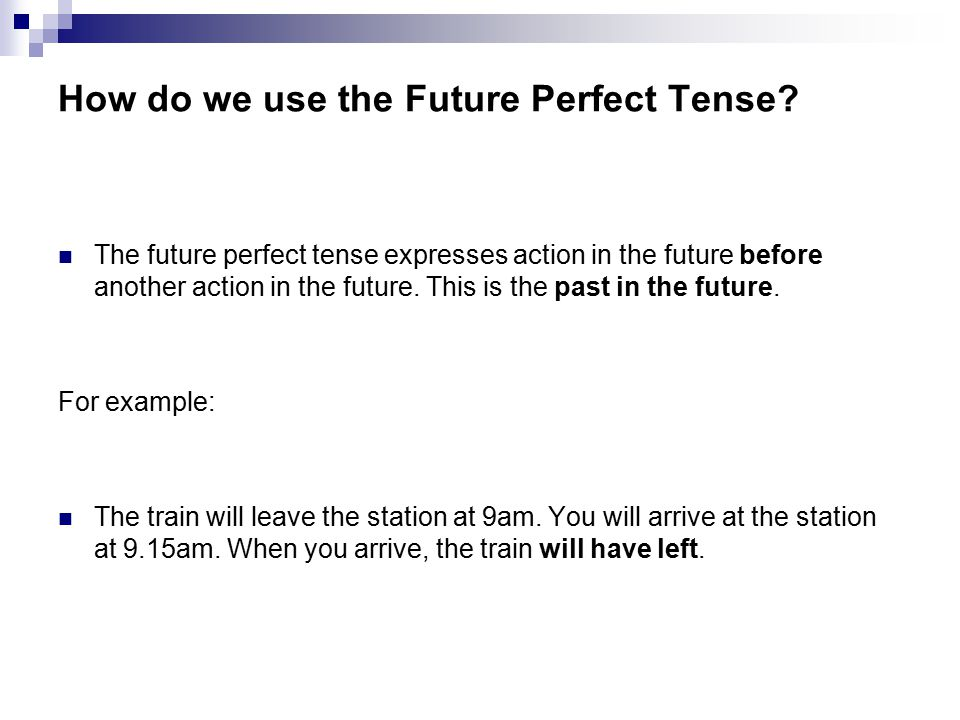 How do we use the Future Perfect Tense? The future perfect tense expresses action in the future before another action in the future. This is the past