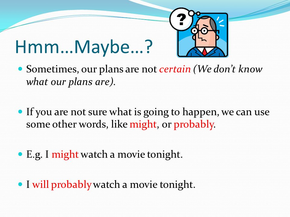 Hmm…Maybe…? Sometimes, our plans are not certain (We don't know what our plans are). If you are not sure what is going to happen, we can use some othe