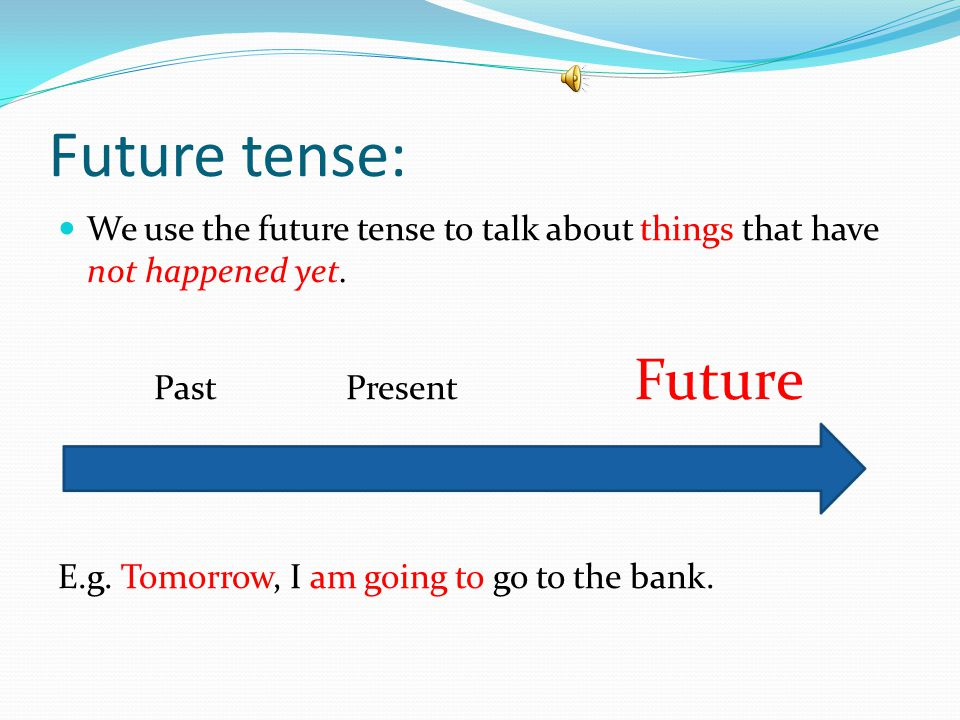 Future tense: We use the future tense to talk about things that have not happened yet. PastPresent Future E.g. Tomorrow, I am going to go to the bank.