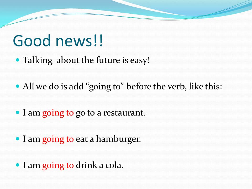 """Good news!! Talking about the future is easy! All we do is add """"going to"""" before the verb, like this: I am going to go to a restaurant. I am going to"""
