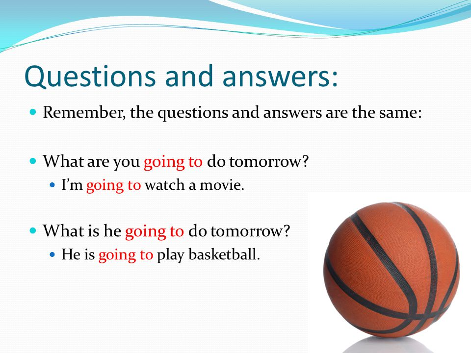 Questions and answers: Remember, the questions and answers are the same: What are you going to do tomorrow? I'm going to watch a movie. What is he goi
