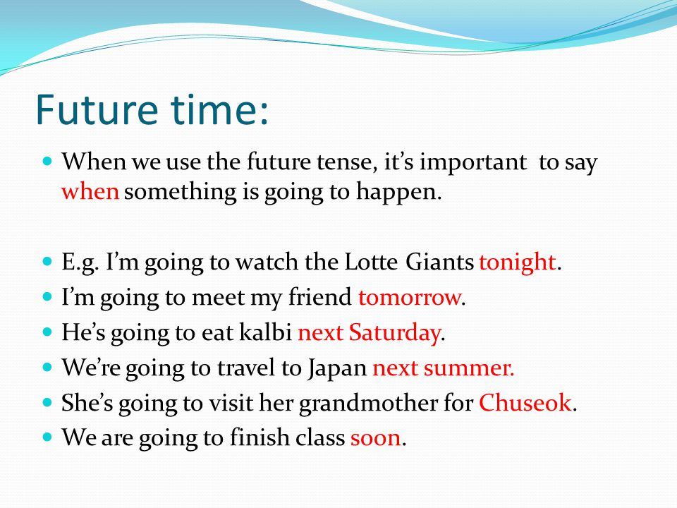 Future time: When we use the future tense, it's important to say when something is going to happen. E.g. I'm going to watch the Lotte Giants tonight.