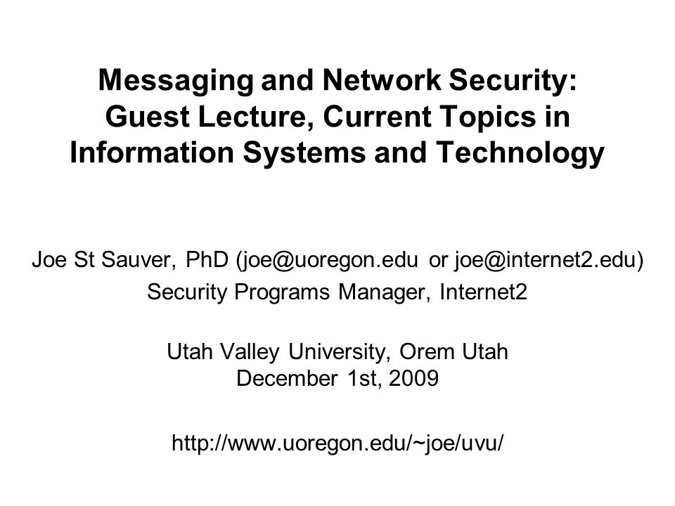Messaging and Network Security: Guest Lecture, Current Topics in Information Systems and Technology Joe St Sauver, PhD (joe@uoregon.edu or joe@interne