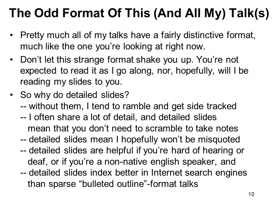10 The Odd Format Of This (And All My) Talk(s) Pretty much all of my talks have a fairly distinctive format, much like the one you're looking at right