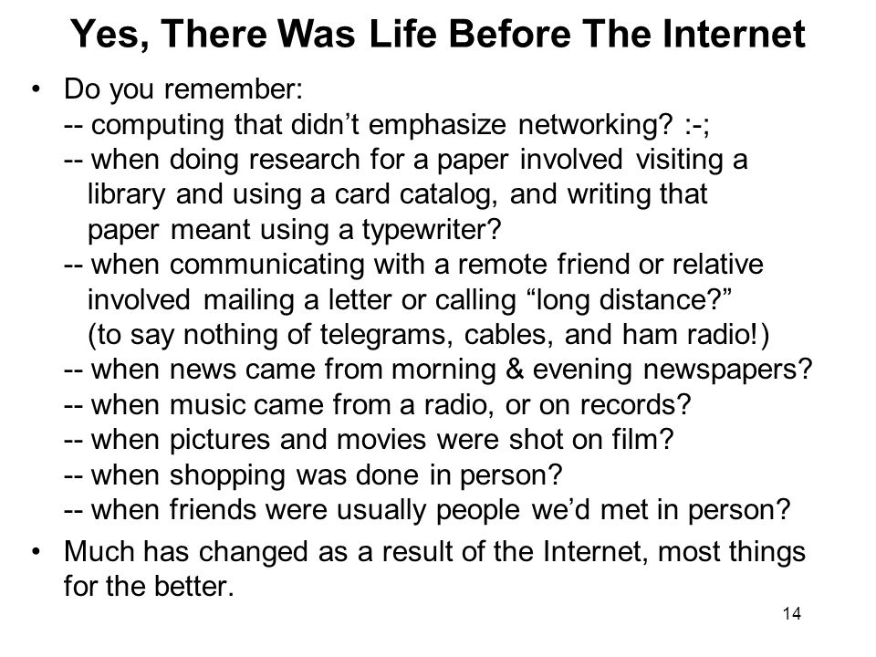 14 Yes, There Was Life Before The Internet Do you remember: -- computing that didn't emphasize networking? :-; -- when doing research for a paper invo
