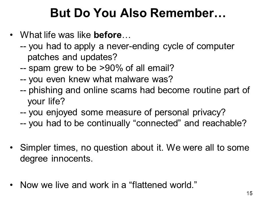 15 But Do You Also Remember… What life was like before… -- you had to apply a never-ending cycle of computer patches and updates? -- spam grew to be >