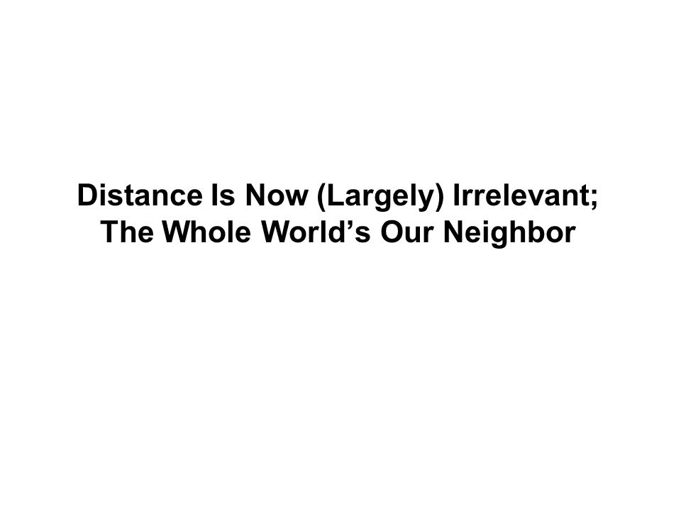 Distance Is Now (Largely) Irrelevant; The Whole World's Our Neighbor