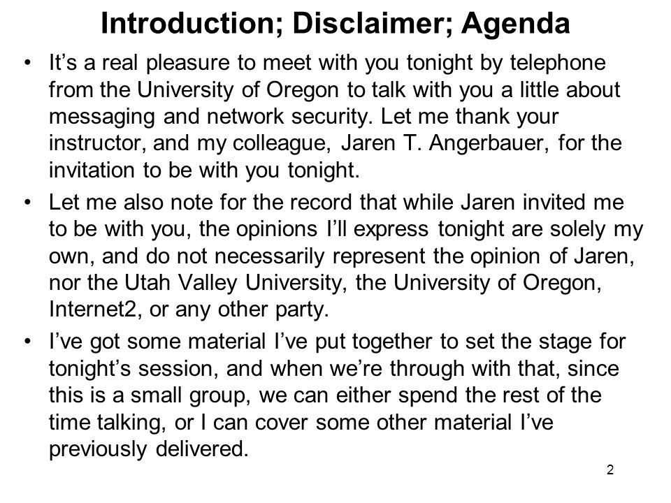 2 Introduction; Disclaimer; Agenda It's a real pleasure to meet with you tonight by telephone from the University of Oregon to talk with you a little about messaging and network security.