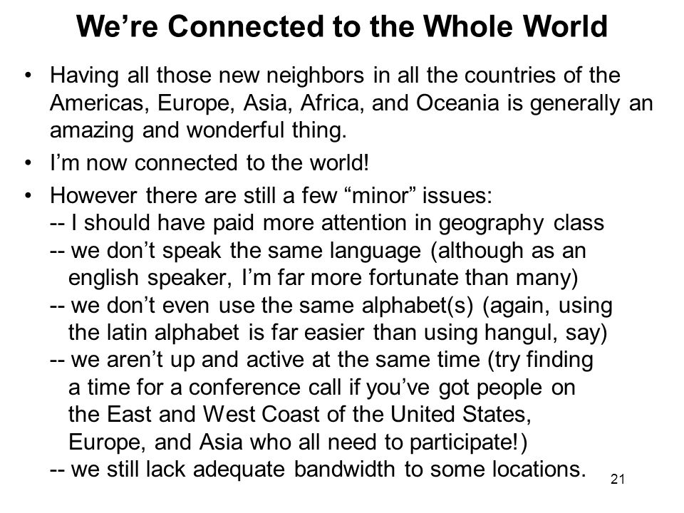 21 We're Connected to the Whole World Having all those new neighbors in all the countries of the Americas, Europe, Asia, Africa, and Oceania is generally an amazing and wonderful thing.