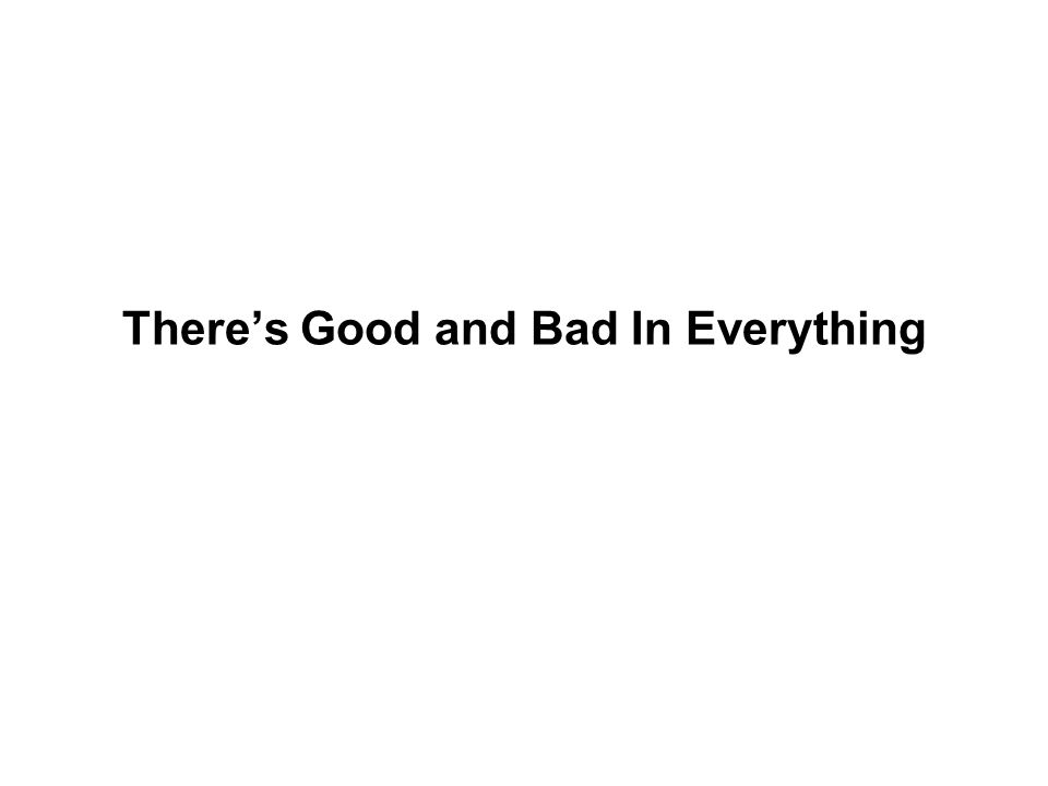 There's Good and Bad In Everything