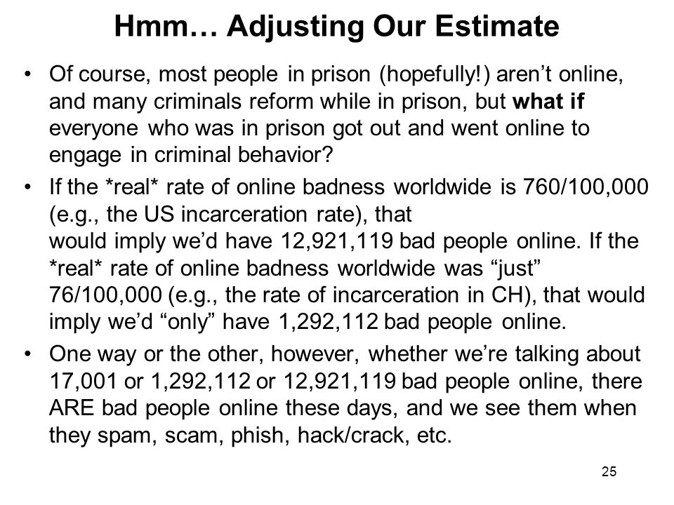 25 Hmm… Adjusting Our Estimate Of course, most people in prison (hopefully!) aren't online, and many criminals reform while in prison, but what if everyone who was in prison got out and went online to engage in criminal behavior.