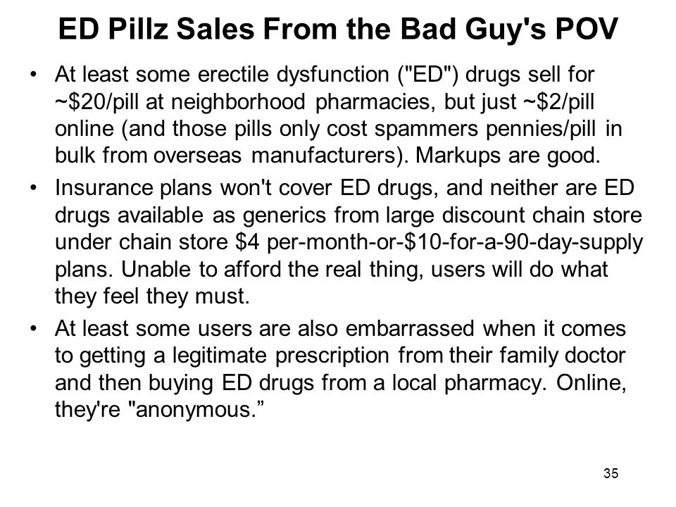 35 ED Pillz Sales From the Bad Guy s POV At least some erectile dysfunction ( ED ) drugs sell for ~$20/pill at neighborhood pharmacies, but just ~$2/pill online (and those pills only cost spammers pennies/pill in bulk from overseas manufacturers).