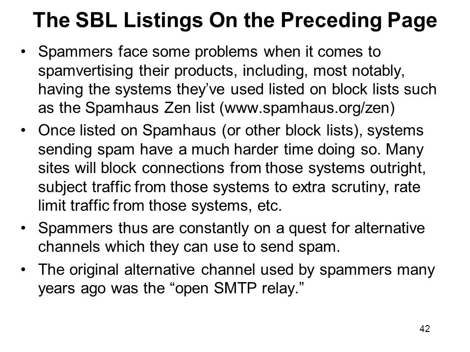 42 The SBL Listings On the Preceding Page Spammers face some problems when it comes to spamvertising their products, including, most notably, having the systems they've used listed on block lists such as the Spamhaus Zen list (www.spamhaus.org/zen) Once listed on Spamhaus (or other block lists), systems sending spam have a much harder time doing so.