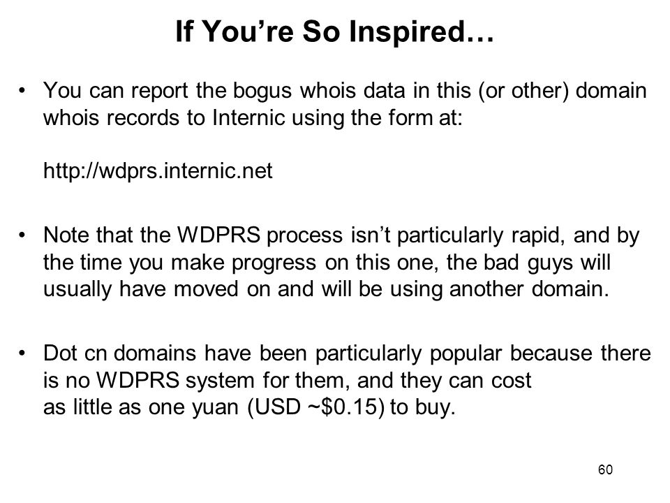 60 If You're So Inspired… You can report the bogus whois data in this (or other) domain whois records to Internic using the form at: http://wdprs.inte