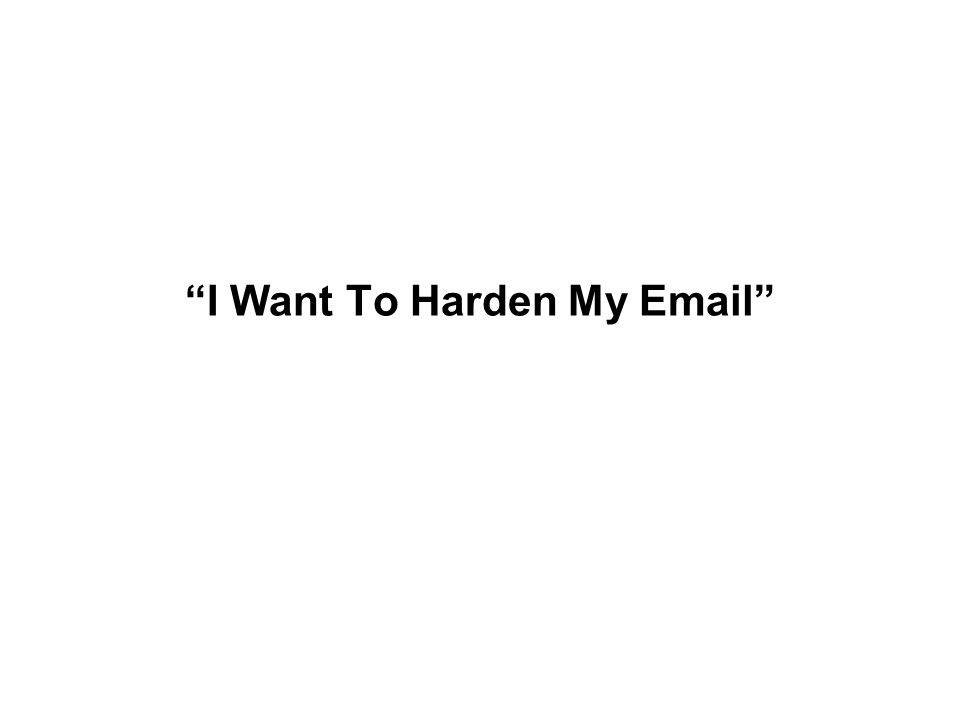 """""""I Want To Harden My Email"""""""