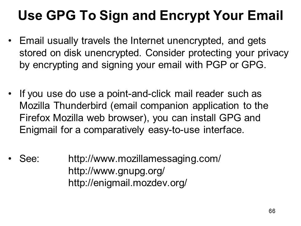 66 Use GPG To Sign and Encrypt Your Email Email usually travels the Internet unencrypted, and gets stored on disk unencrypted.