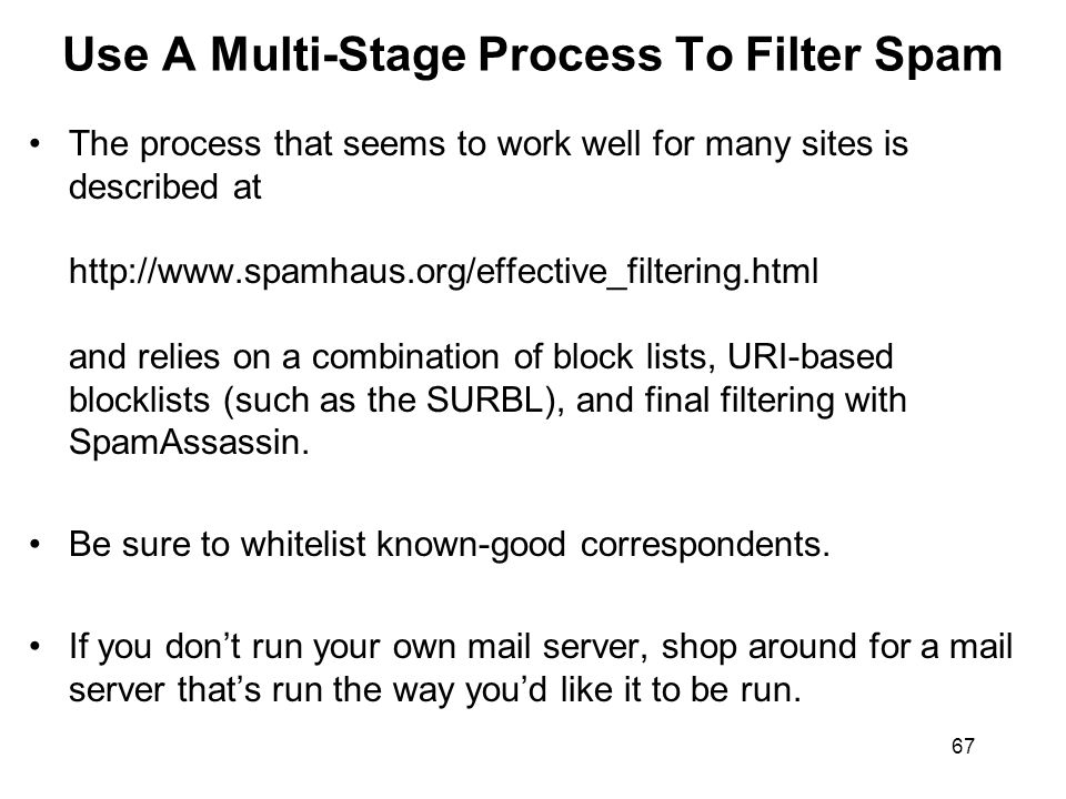 67 Use A Multi-Stage Process To Filter Spam The process that seems to work well for many sites is described at http://www.spamhaus.org/effective_filtering.html and relies on a combination of block lists, URI-based blocklists (such as the SURBL), and final filtering with SpamAssassin.