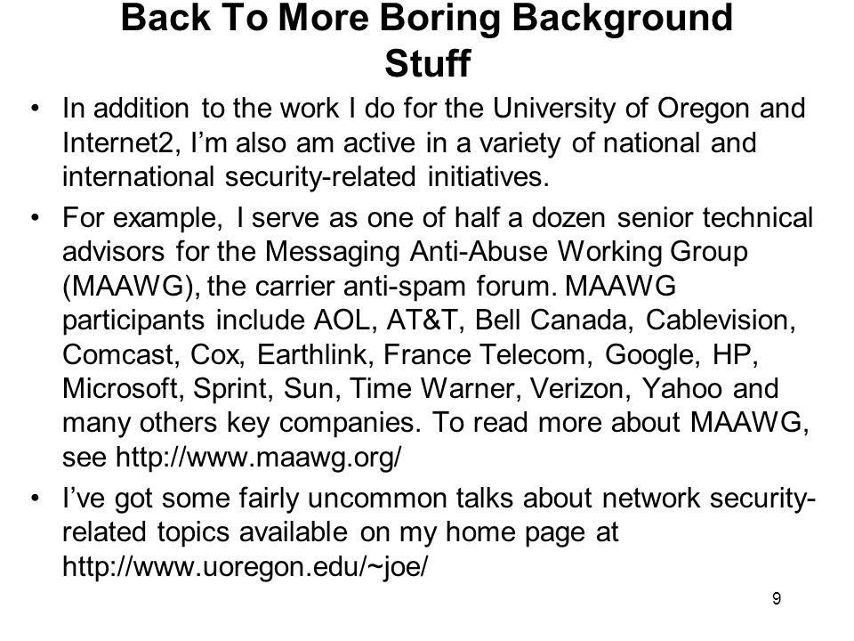 9 Back To More Boring Background Stuff In addition to the work I do for the University of Oregon and Internet2, I'm also am active in a variety of national and international security-related initiatives.