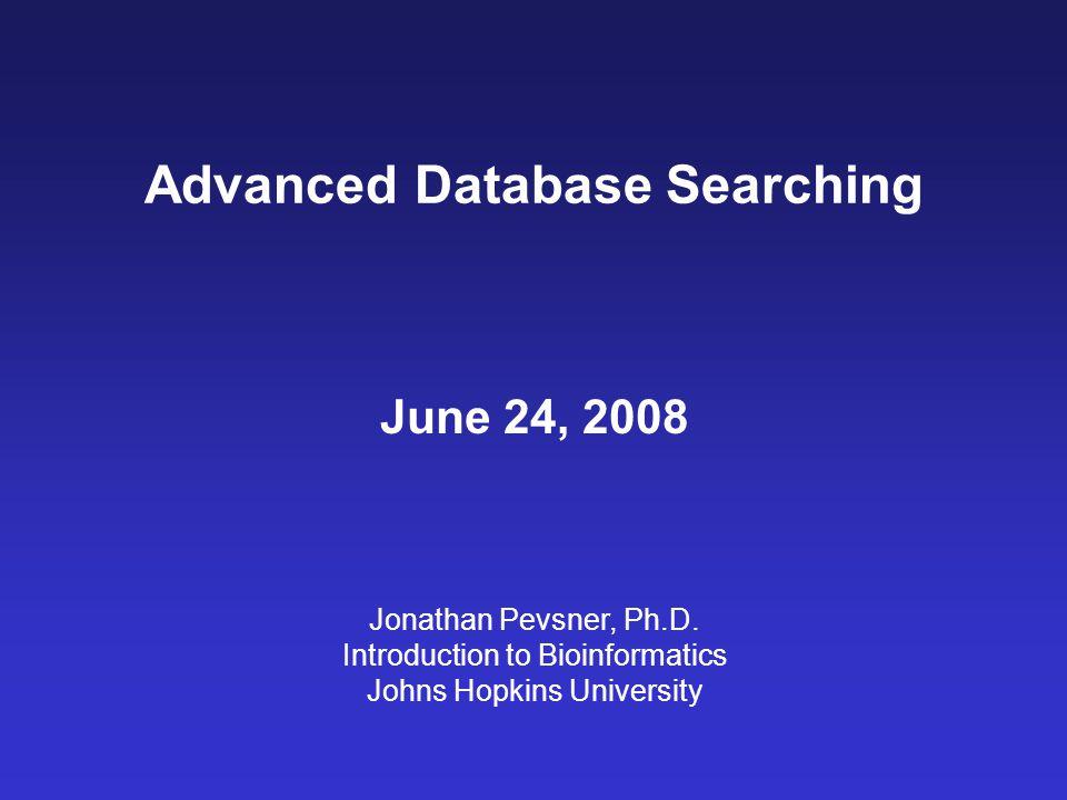 Advanced Database Searching June 24, 2008 Jonathan Pevsner, Ph.D.