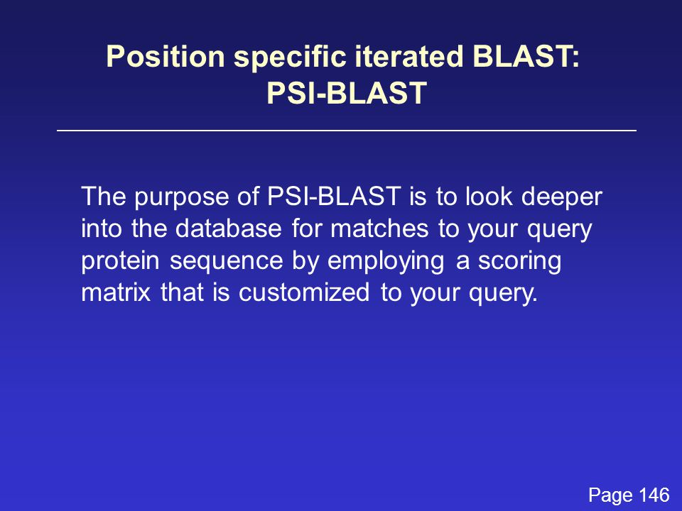 Position specific iterated BLAST: PSI-BLAST The purpose of PSI-BLAST is to look deeper into the database for matches to your query protein sequence by employing a scoring matrix that is customized to your query.
