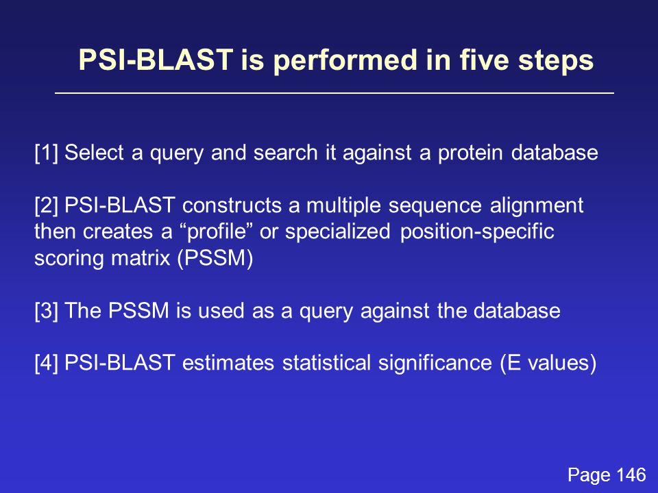 PSI-BLAST is performed in five steps [1] Select a query and search it against a protein database [2] PSI-BLAST constructs a multiple sequence alignment then creates a profile or specialized position-specific scoring matrix (PSSM) [3] The PSSM is used as a query against the database [4] PSI-BLAST estimates statistical significance (E values) Page 146