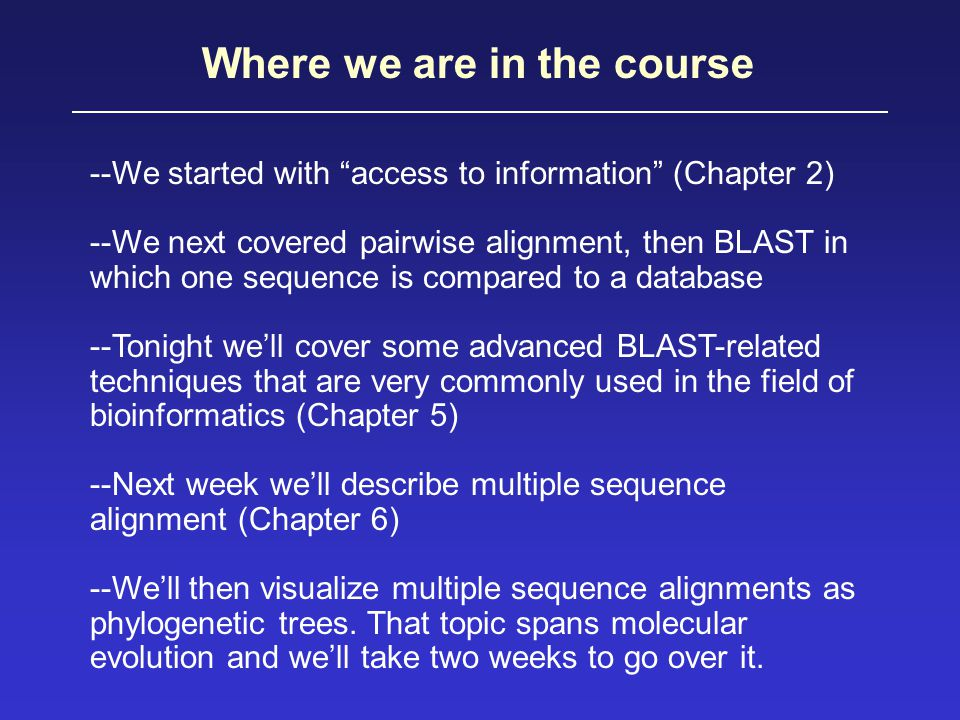 Where we are in the course --We started with access to information (Chapter 2) --We next covered pairwise alignment, then BLAST in which one sequence is compared to a database --Tonight we'll cover some advanced BLAST-related techniques that are very commonly used in the field of bioinformatics (Chapter 5) --Next week we'll describe multiple sequence alignment (Chapter 6) --We'll then visualize multiple sequence alignments as phylogenetic trees.