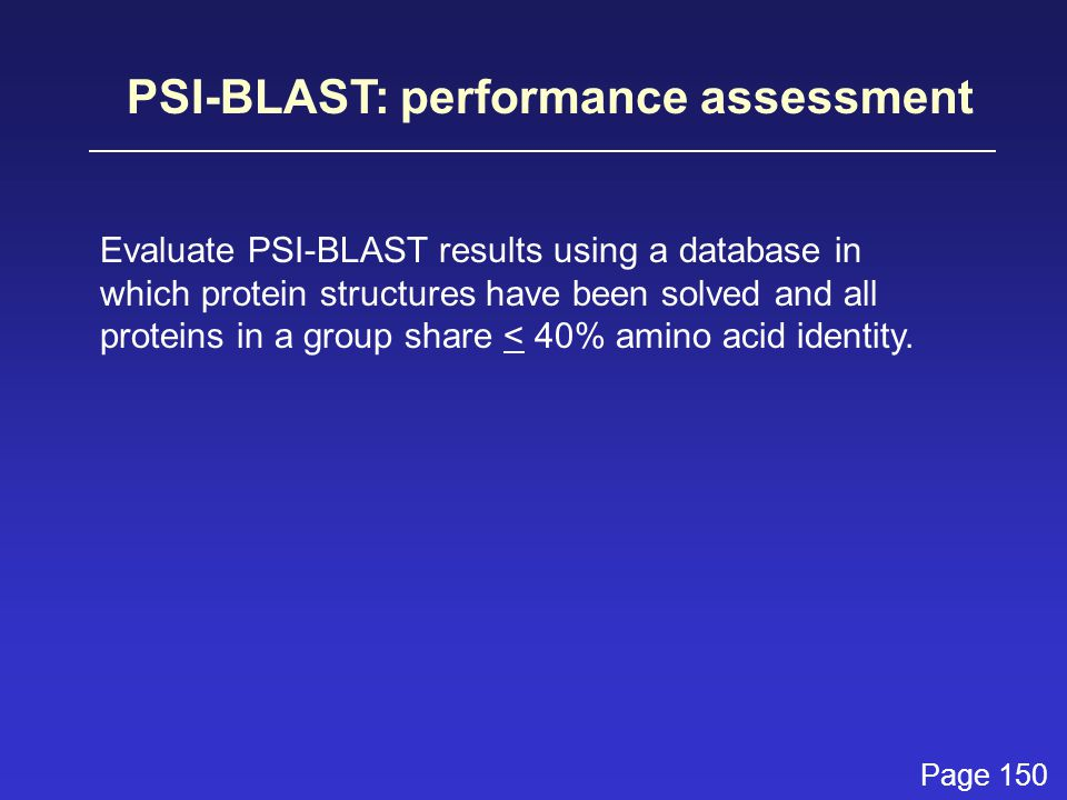 PSI-BLAST: performance assessment Evaluate PSI-BLAST results using a database in which protein structures have been solved and all proteins in a group share < 40% amino acid identity.