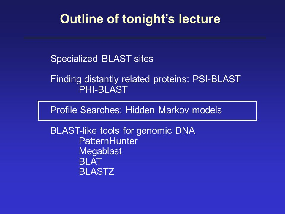 Outline of tonight's lecture Specialized BLAST sites Finding distantly related proteins: PSI-BLAST PHI-BLAST Profile Searches: Hidden Markov models BLAST-like tools for genomic DNA PatternHunter Megablast BLAT BLASTZ