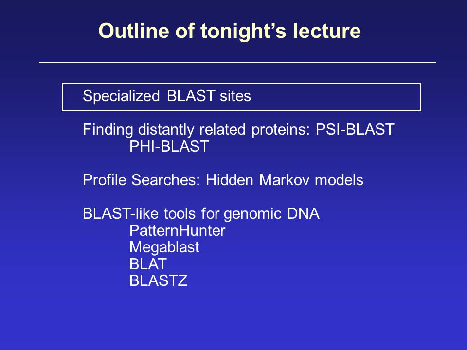Summary of tonight's lecture Specialized BLAST sites Finding distantly related proteins: PSI-BLAST PHI-BLAST Profile Searches: Hidden Markov models BLAST-like tools for genomic DNA PatternHunter Megablast BLAT BLASTZ
