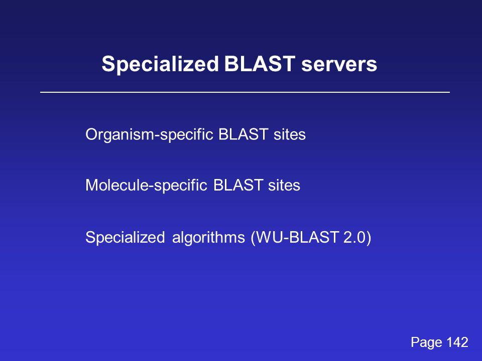 Specialized BLAST servers Molecule-specific BLAST sites Organism-specific BLAST sites Specialized algorithms (WU-BLAST 2.0) Page 142