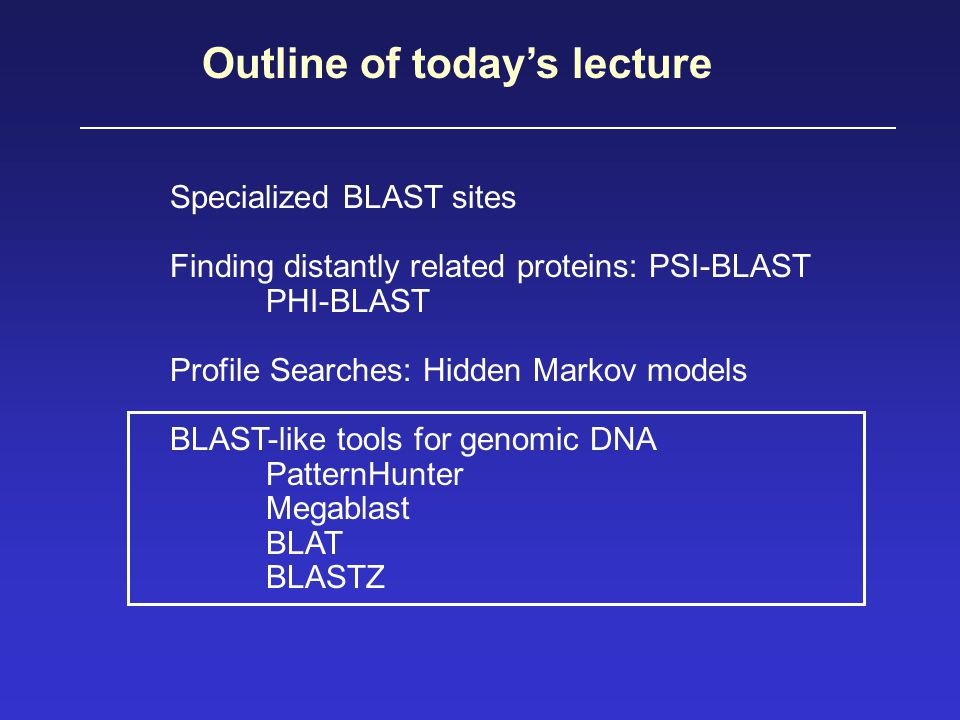 Outline of today's lecture Specialized BLAST sites Finding distantly related proteins: PSI-BLAST PHI-BLAST Profile Searches: Hidden Markov models BLAST-like tools for genomic DNA PatternHunter Megablast BLAT BLASTZ