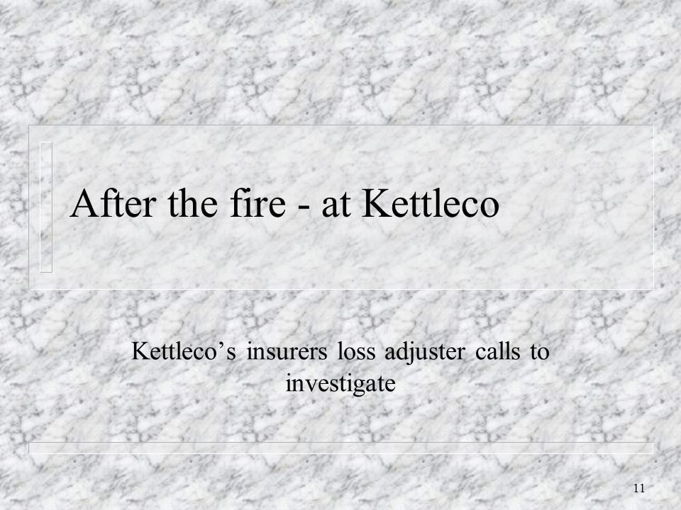 11 After the fire - at Kettleco Kettleco's insurers loss adjuster calls to investigate