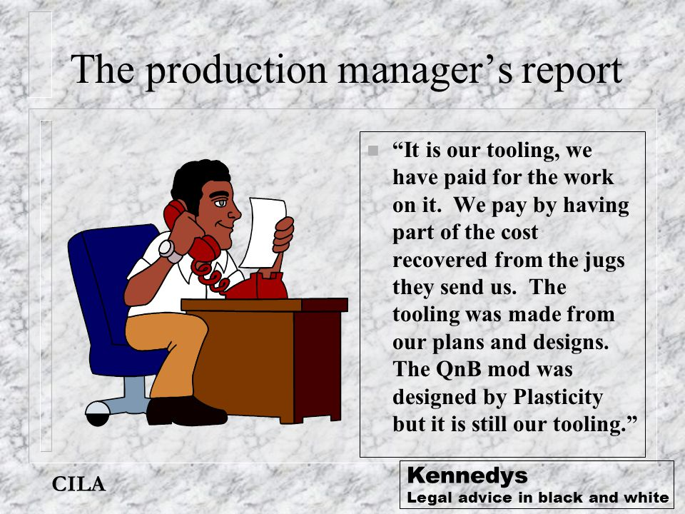 "CILA Kennedys Legal advice in black and white The production manager's report n ""It is our tooling, we have paid for the work on it. We pay by having"