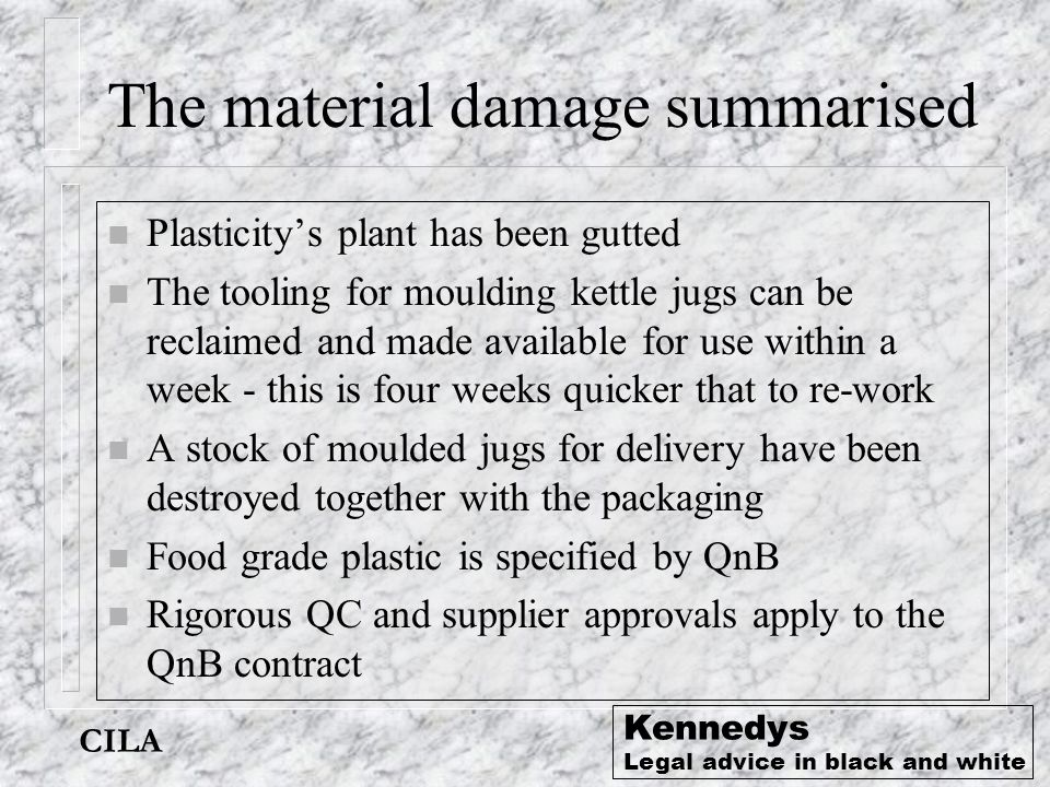 CILA Kennedys Legal advice in black and white The material damage summarised n Plasticity's plant has been gutted n The tooling for moulding kettle ju