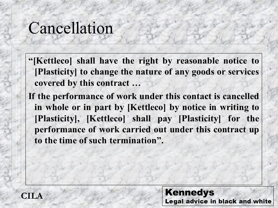 "CILA Kennedys Legal advice in black and white Cancellation ""[Kettleco] shall have the right by reasonable notice to [Plasticity] to change the nature"